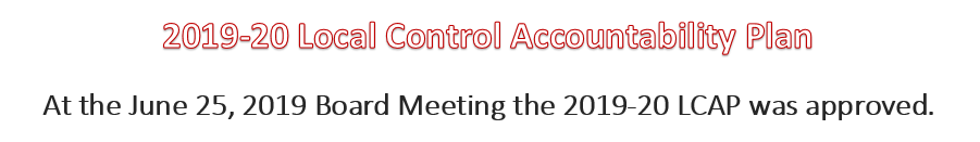 2019-20 Local Control Accountability- At the June 25, 2019 Board Meeting the 2019-20 LCAP was approved.
